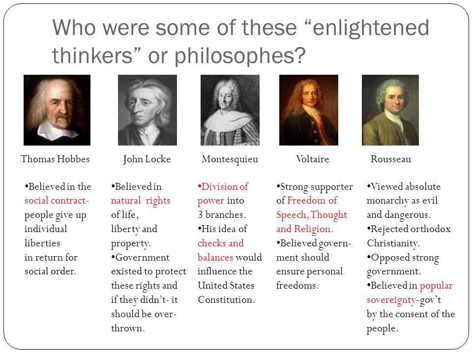 "Who were some of these ""enlightened thinkers"" or philosophes? Thomas HobbesJohn LockeMontesquieuVoltaireRousseau Believed in the social contract- peop"