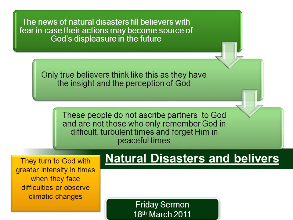 Natural Disasters and belivers Friday Sermon 18 th March 2011 Friday Sermon 18 th March 2011 The news of natural disasters fill believers with fear in case their actions may become source of God's displeasure in the future Only true believers think like this as they have the insight and the perception of God These people do not ascribe partners to God and are not those who only remember God in difficult, turbulent times and forget Him in peaceful times They turn to God with greater intensity in times when they face difficulties or observe climatic changes They turn to God with greater intensity in times when they face difficulties or observe climatic changes
