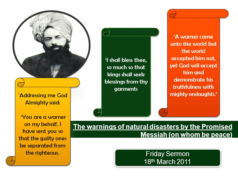 The warnings of natural disasters by the Promised Messiah (on whom be peace) 1835-1908 Friday Sermon 18 th March 2011 Friday Sermon 18 th March 2011 'A warner came unto the world but the world accepted him not, yet God will accept him and demonstrate his truthfulness with mighty onslaughts.' ' Addressing me God Almighty said: 'You are a warner on my behalf.