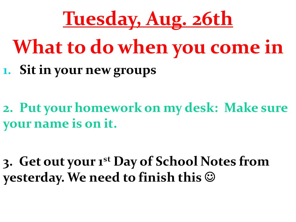 Tuesday, Aug. 26th What to do when you come in 1. Sit in your new groups 2. Put your homework on my desk: Make sure your name is on it. 3. Get out you