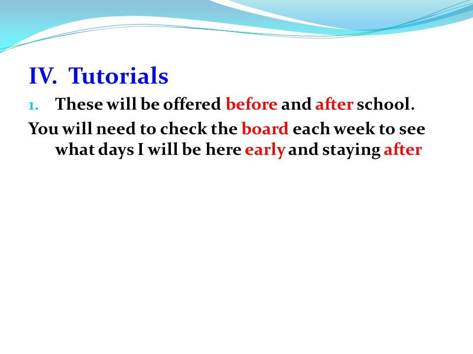 IV. Tutorials 1. These will be offered before and after school. You will need to check the board each week to see what days I will be here early and s