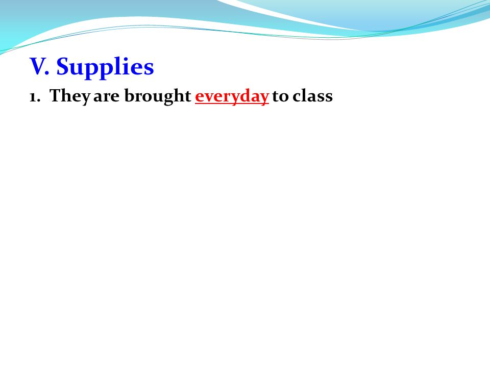 V. Supplies 1. They are brought everyday to class