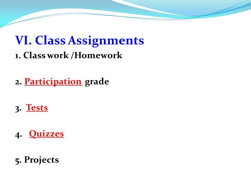 VI. Class Assignments 1. Class work /Homework 2. Participation grade 3. Tests 4. Quizzes 5. Projects