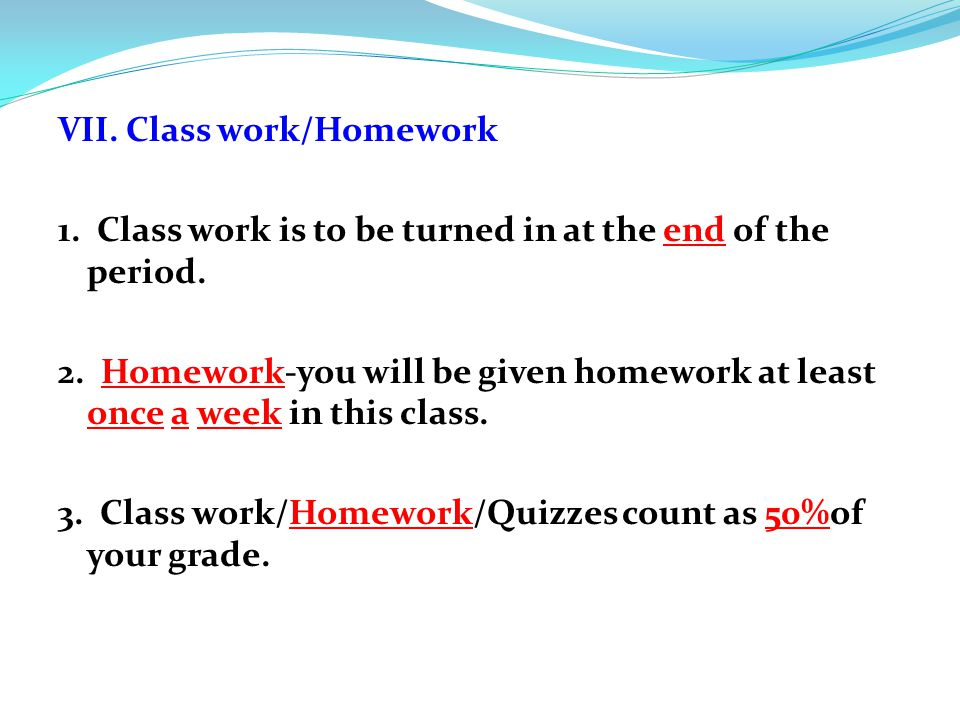 VII. Class work/Homework 1. Class work is to be turned in at the end of the period. 2. Homework-you will be given homework at least once a week in thi