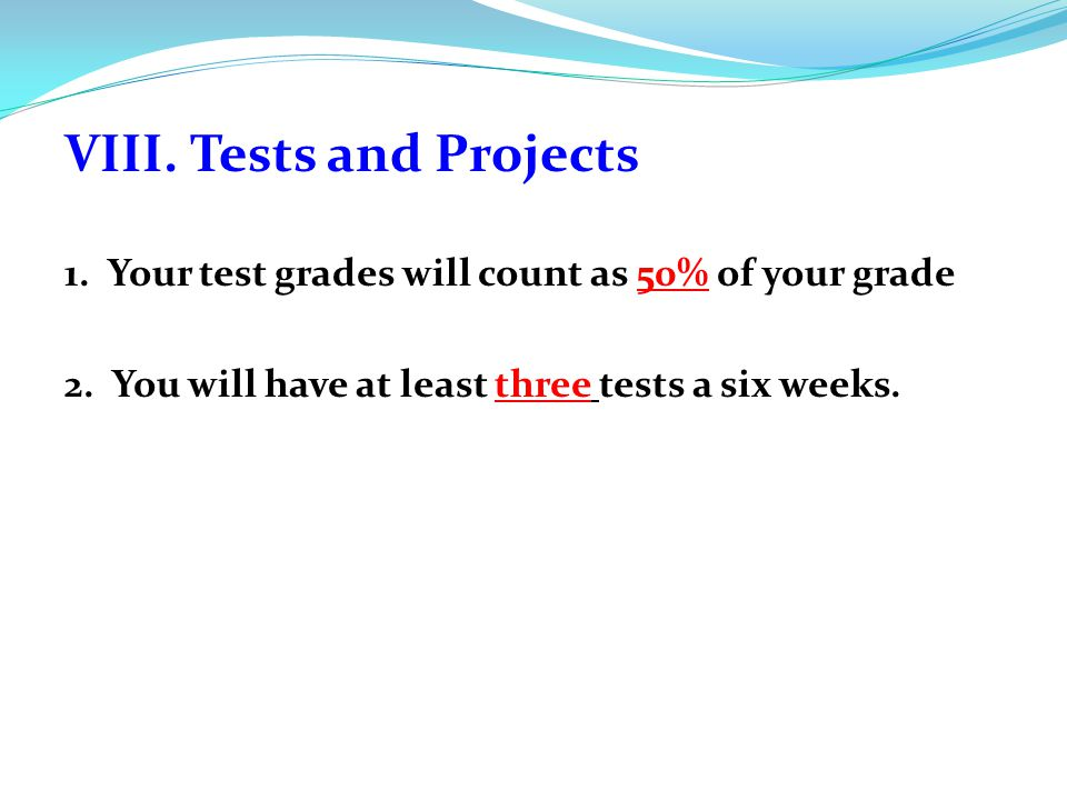 VIII. Tests and Projects 1. Your test grades will count as 50% of your grade 2.