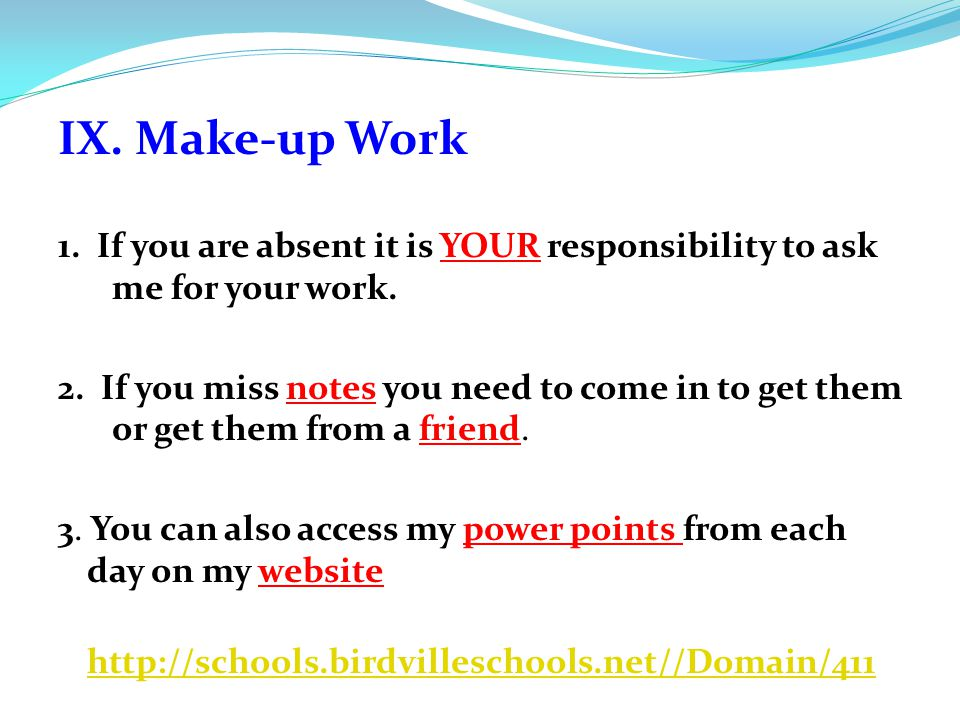 IX. Make-up Work 1. If you are absent it is YOUR responsibility to ask me for your work.