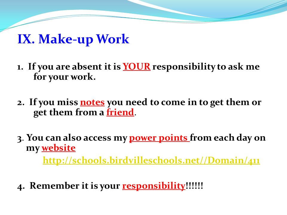 IX. Make-up Work 1. If you are absent it is YOUR responsibility to ask me for your work. 2. If you miss notes you need to come in to get them or get t