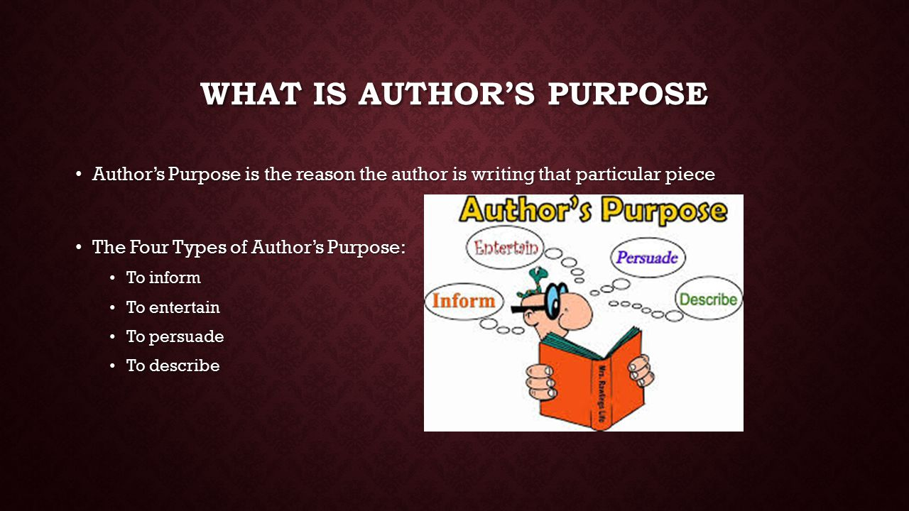 WHAT IS AUTHOR'S PURPOSE Author's Purpose is the reason the author is writing that particular piece Author's Purpose is the reason the author is writing that particular piece The Four Types of Author's Purpose: The Four Types of Author's Purpose: To inform To inform To entertain To entertain To persuade To persuade To describe To describe