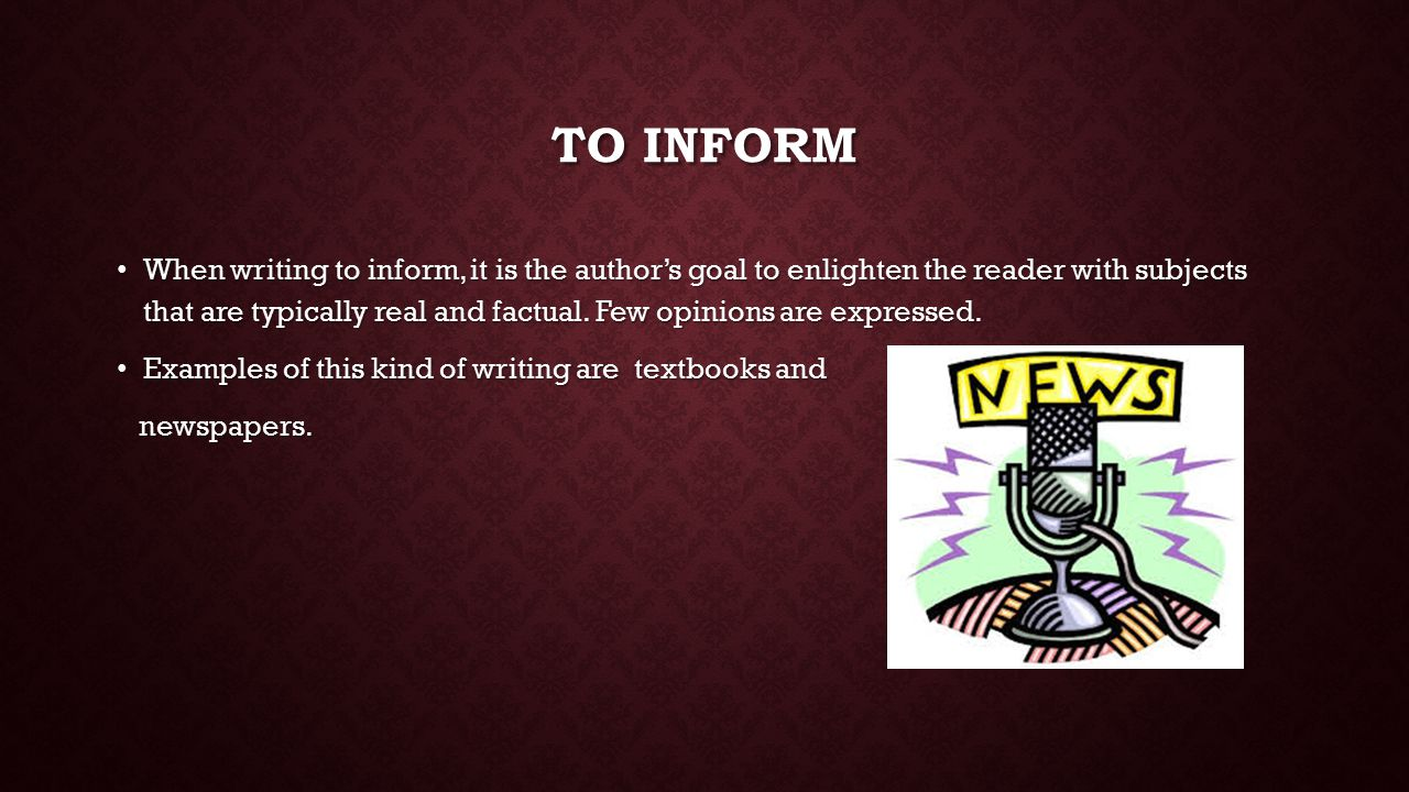 TO INFORM When writing to inform, it is the author's goal to enlighten the reader with subjects that are typically real and factual.