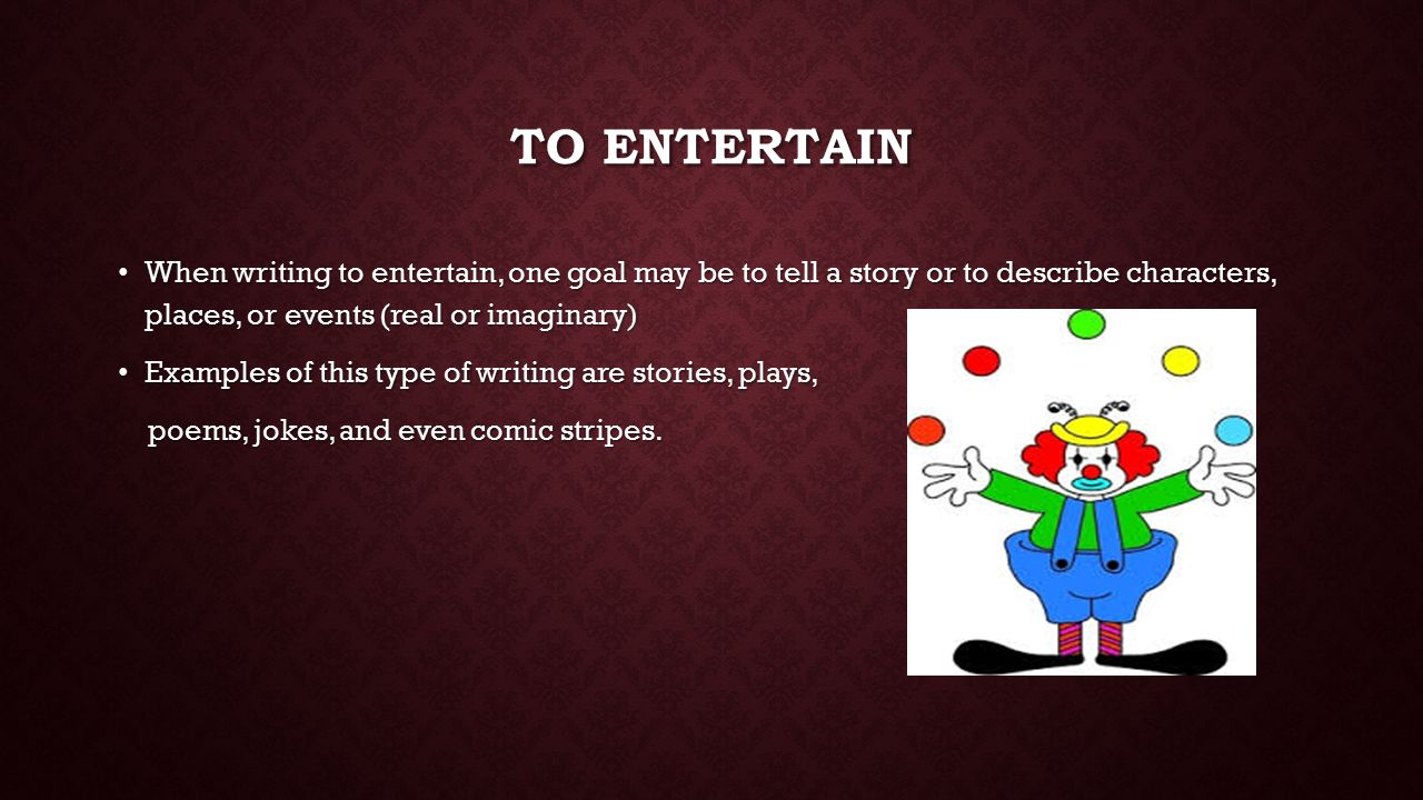 TO ENTERTAIN When writing to entertain, one goal may be to tell a story or to describe characters, places, or events (real or imaginary) When writing to entertain, one goal may be to tell a story or to describe characters, places, or events (real or imaginary) Examples of this type of writing are stories, plays, Examples of this type of writing are stories, plays, poems, jokes, and even comic stripes.