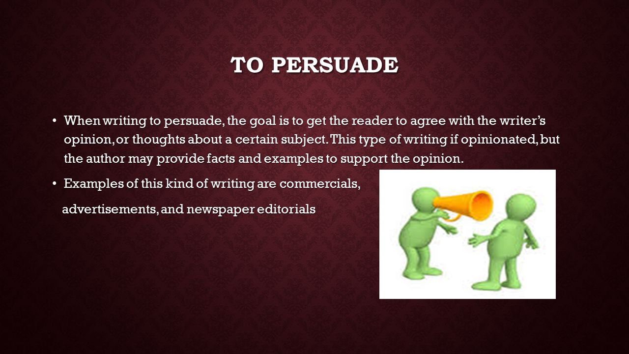 TO PERSUADE When writing to persuade, the goal is to get the reader to agree with the writer's opinion, or thoughts about a certain subject.