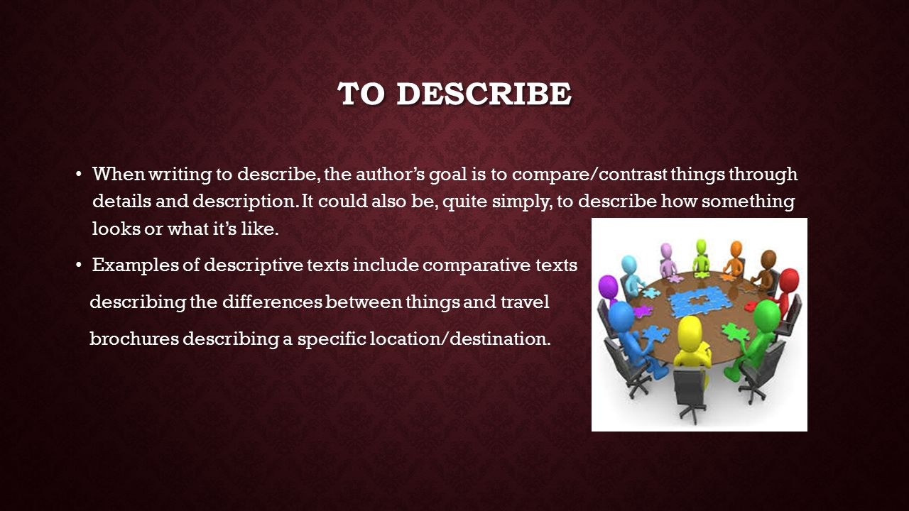 TO DESCRIBE When writing to describe, the author's goal is to compare/contrast things through details and description.