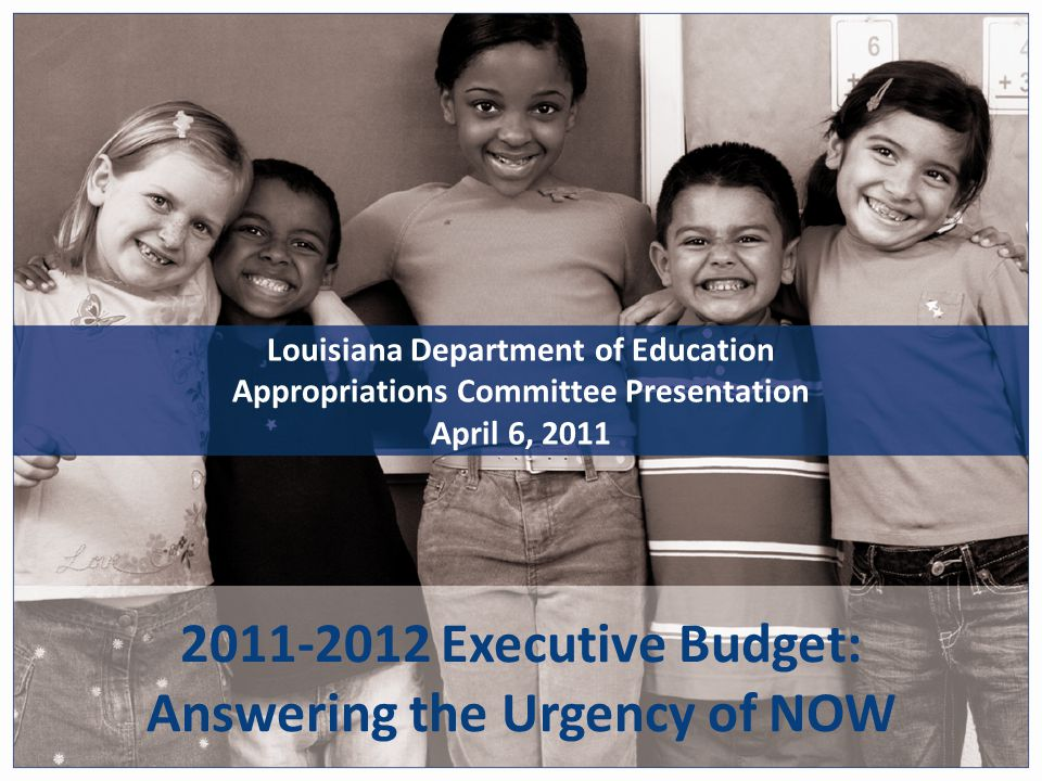 2011-2012 Executive Budget: Answering the Urgency of NOW Louisiana Department of Education Appropriations Committee Presentation April 6, 2011
