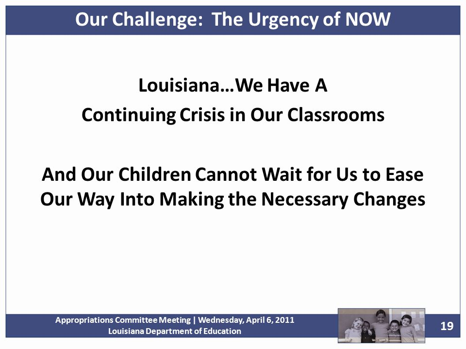 19 Appropriations Committee Meeting | Wednesday, April 6, 2011 Louisiana Department of Education Louisiana…We Have A Continuing Crisis in Our Classrooms And Our Children Cannot Wait for Us to Ease Our Way Into Making the Necessary Changes Our Challenge: The Urgency of NOW