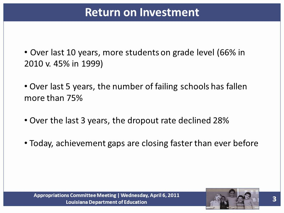 3 Appropriations Committee Meeting | Wednesday, April 6, 2011 Louisiana Department of Education Return on Investment Over last 10 years, more students on grade level (66% in 2010 v.