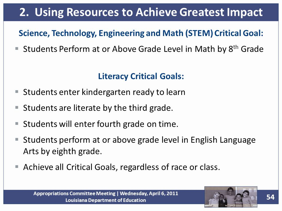 54 Appropriations Committee Meeting | Wednesday, April 6, 2011 Louisiana Department of Education Science, Technology, Engineering and Math (STEM) Critical Goal:  Students Perform at or Above Grade Level in Math by 8 th Grade Literacy Critical Goals:  Students enter kindergarten ready to learn  Students are literate by the third grade.