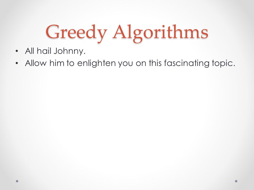 At each step of the algorithm, make the locally optimal choice This only works for a fairly limited set of problems Only use greedy algorithms if you can prove their validity Examples: o Change making o Segment covering o Dijkstra s algorithm for shortest paths o Kruskal s and Prim s algorithms for minimum spanning tree Greedy Algorithms Source: Wikipedia