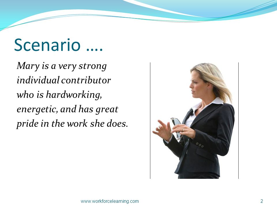 Scenario …. Mary is a very strong individual contributor who is hardworking, energetic, and has great pride in the work she does. www.workforcelearnin