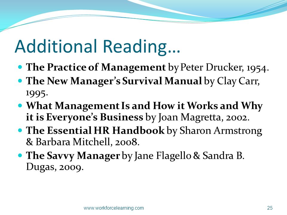 Additional Reading… The Practice of Management by Peter Drucker, 1954. The New Manager's Survival Manual by Clay Carr, 1995. What Management Is and Ho
