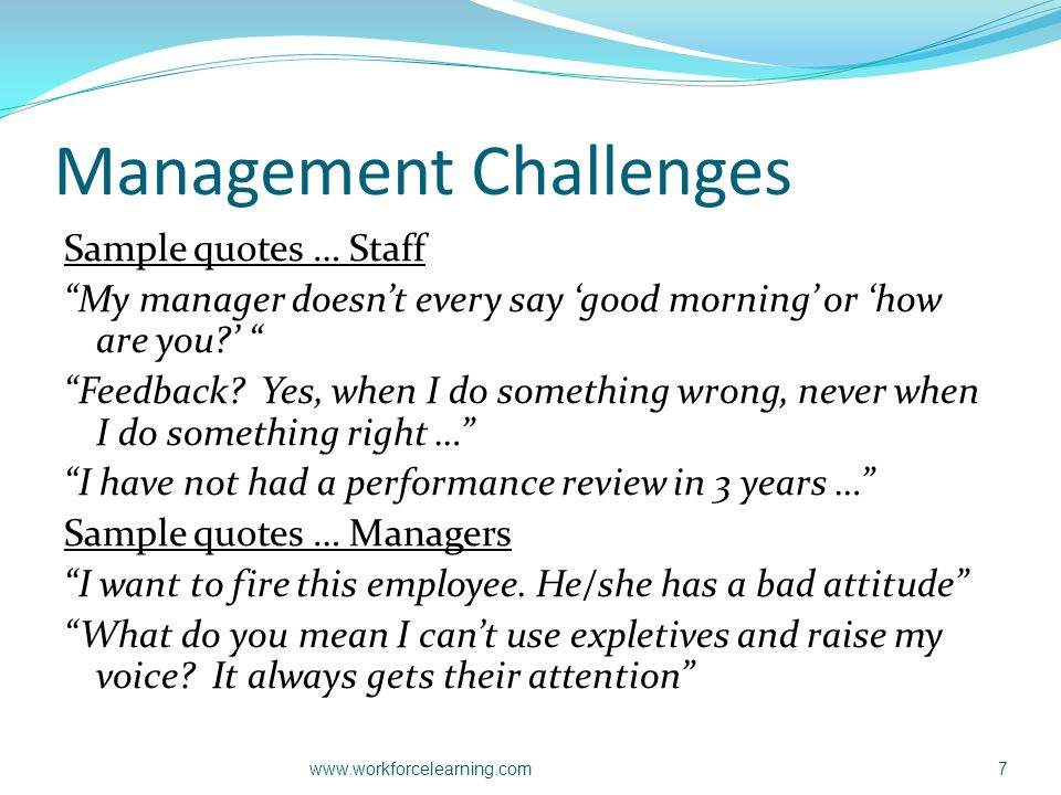 "Management Challenges Sample quotes … Staff ""My manager doesn't every say 'good morning' or 'how are you?' "" ""Feedback? Yes, when I do something wrong"