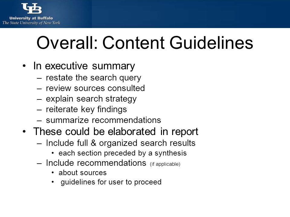 Overall: Content Guidelines In executive summary –restate the search query –review sources consulted –explain search strategy –reiterate key findings –summarize recommendations These could be elaborated in report –Include full & organized search results each section preceded by a synthesis –Include recommendations (if applicable) about sources guidelines for user to proceed