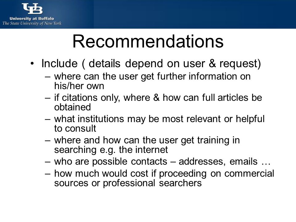 Recommendations Include ( details depend on user & request) –where can the user get further information on his/her own –if citations only, where & how can full articles be obtained –what institutions may be most relevant or helpful to consult –where and how can the user get training in searching e.g.
