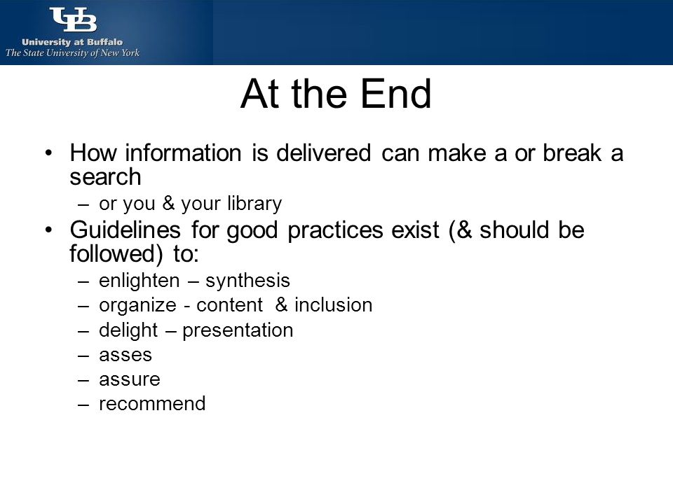 At the End How information is delivered can make a or break a search –or you & your library Guidelines for good practices exist (& should be followed) to: –enlighten – synthesis –organize - content & inclusion –delight – presentation –asses –assure –recommend