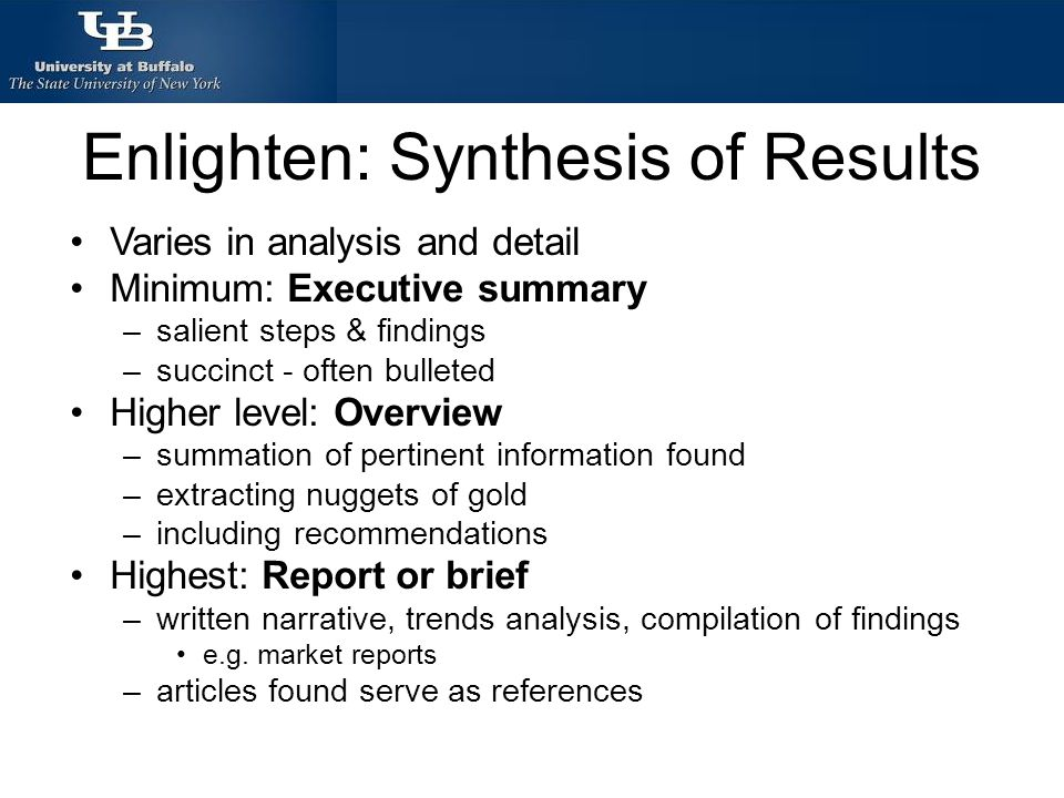 Enlighten: Synthesis of Results Varies in analysis and detail Minimum: Executive summary –salient steps & findings –succinct - often bulleted Higher level: Overview –summation of pertinent information found –extracting nuggets of gold –including recommendations Highest: Report or brief –written narrative, trends analysis, compilation of findings e.g.