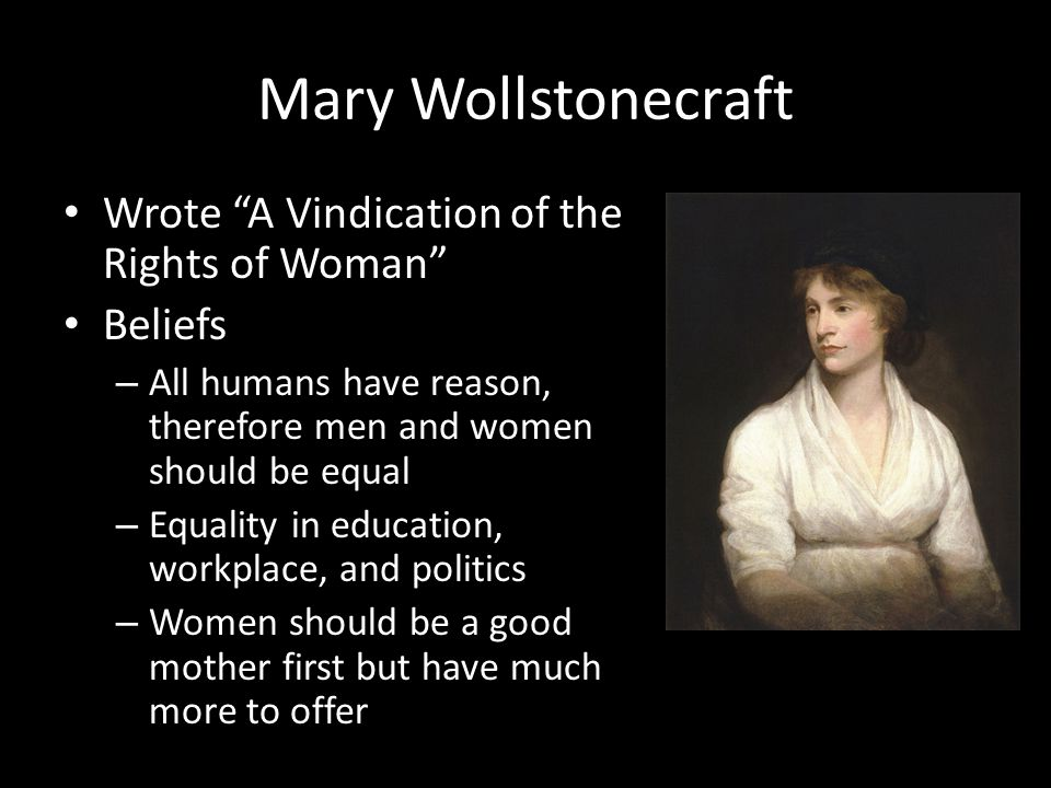 Mary Wollstonecraft Wrote A Vindication of the Rights of Woman Beliefs – All humans have reason, therefore men and women should be equal – Equality in education, workplace, and politics – Women should be a good mother first but have much more to offer