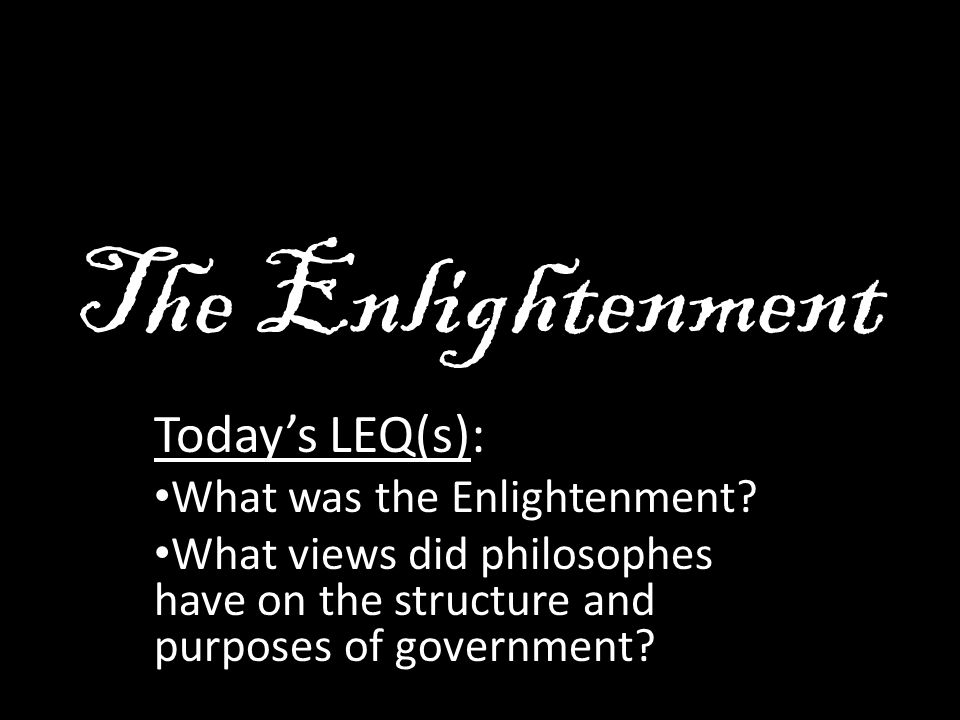 The Enlightenment Today's LEQ(s): What was the Enlightenment.