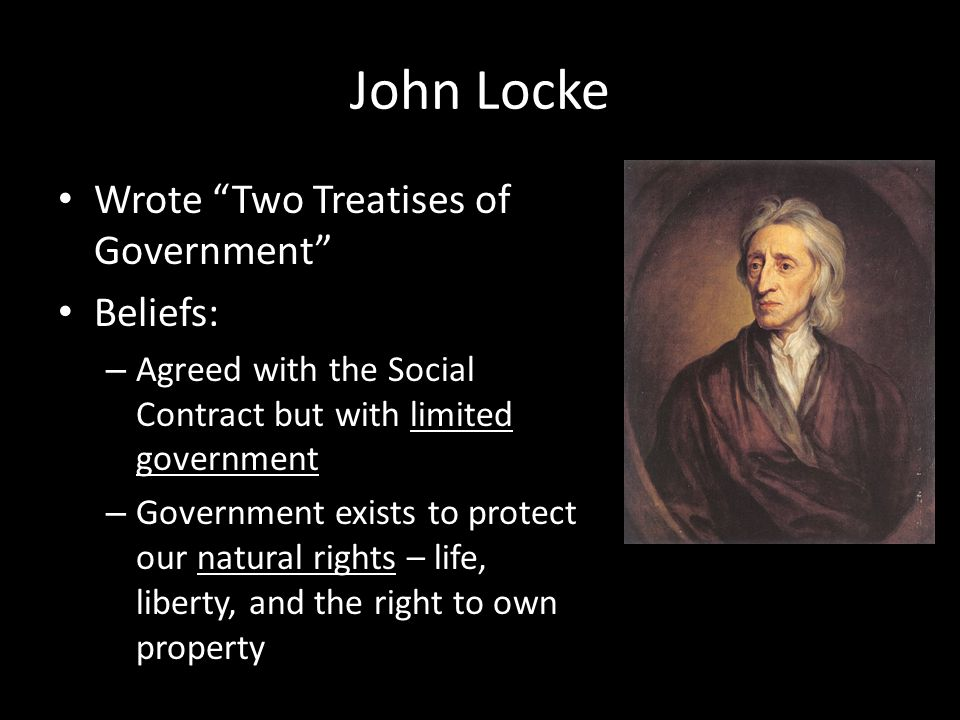 John Locke Wrote Two Treatises of Government Beliefs: – Agreed with the Social Contract but with limited government – Government exists to protect our natural rights – life, liberty, and the right to own property