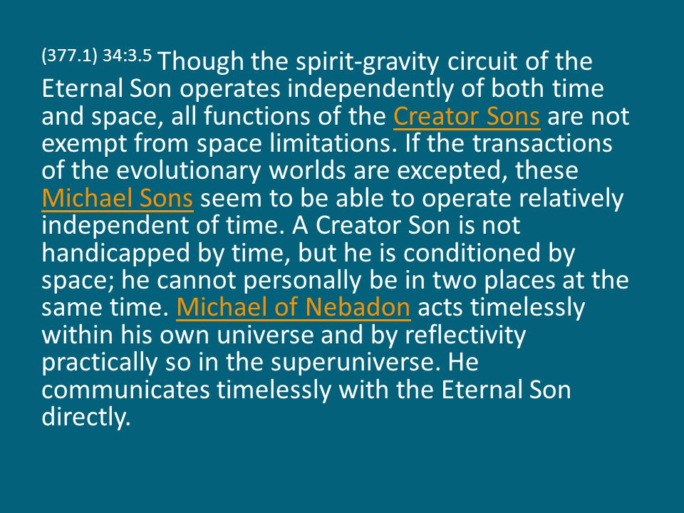 (377.1) 34:3.5 Though the spirit-gravity circuit of the Eternal Son operates independently of both time and space, all functions of the Creator Sons a