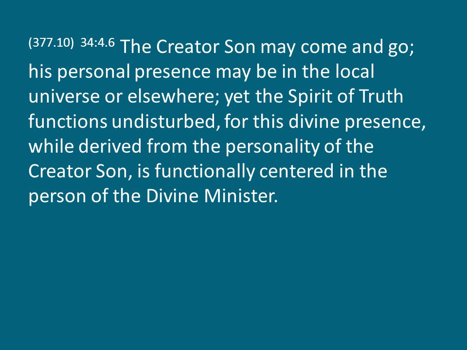 (377.10) 34:4.6 The Creator Son may come and go; his personal presence may be in the local universe or elsewhere; yet the Spirit of Truth functions un
