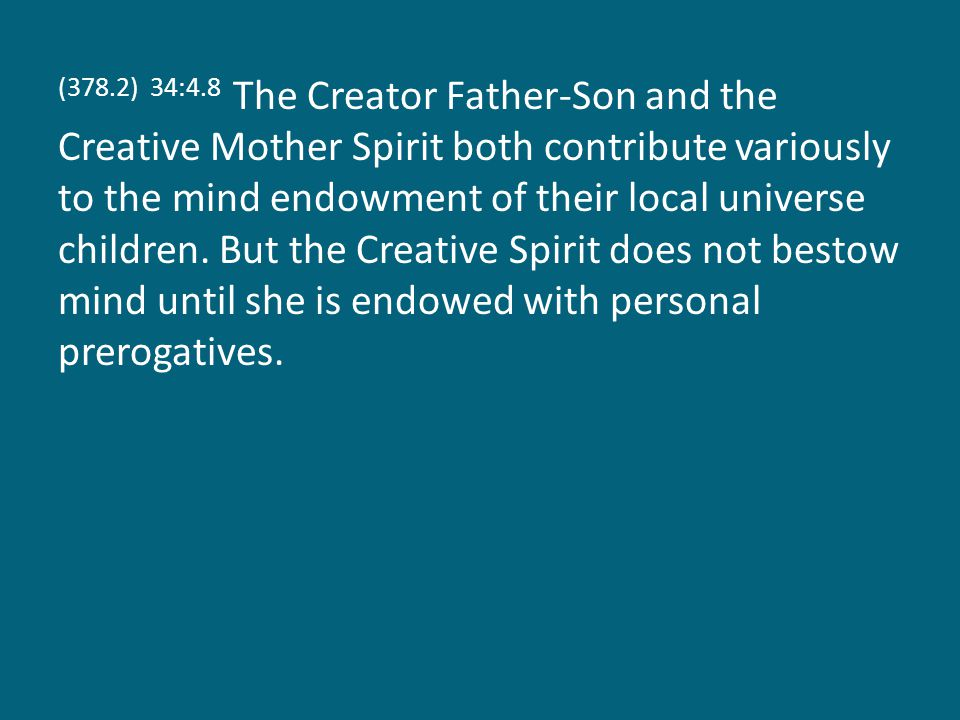 (378.2) 34:4.8 The Creator Father-Son and the Creative Mother Spirit both contribute variously to the mind endowment of their local universe children.