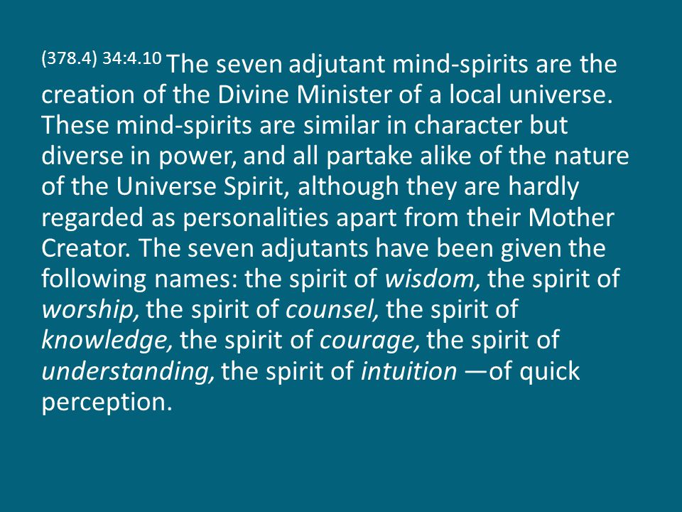 (378.4) 34:4.10 The seven adjutant mind-spirits are the creation of the Divine Minister of a local universe. These mind-spirits are similar in charact