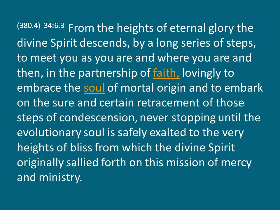 (380.4) 34:6.3 From the heights of eternal glory the divine Spirit descends, by a long series of steps, to meet you as you are and where you are and t