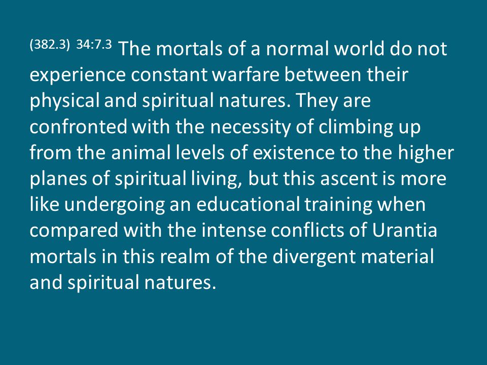 (382.3) 34:7.3 The mortals of a normal world do not experience constant warfare between their physical and spiritual natures. They are confronted with