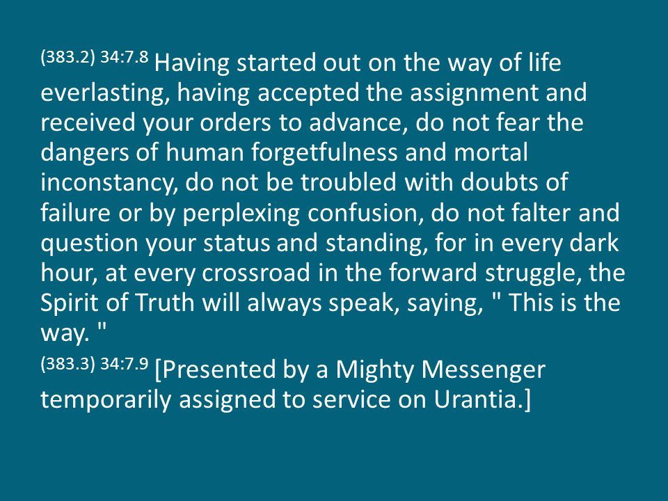 (383.2) 34:7.8 Having started out on the way of life everlasting, having accepted the assignment and received your orders to advance, do not fear the