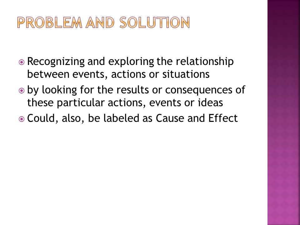  Recognizing and exploring the relationship between events, actions or situations  by looking for the results or consequences of these particular actions, events or ideas  Could, also, be labeled as Cause and Effect