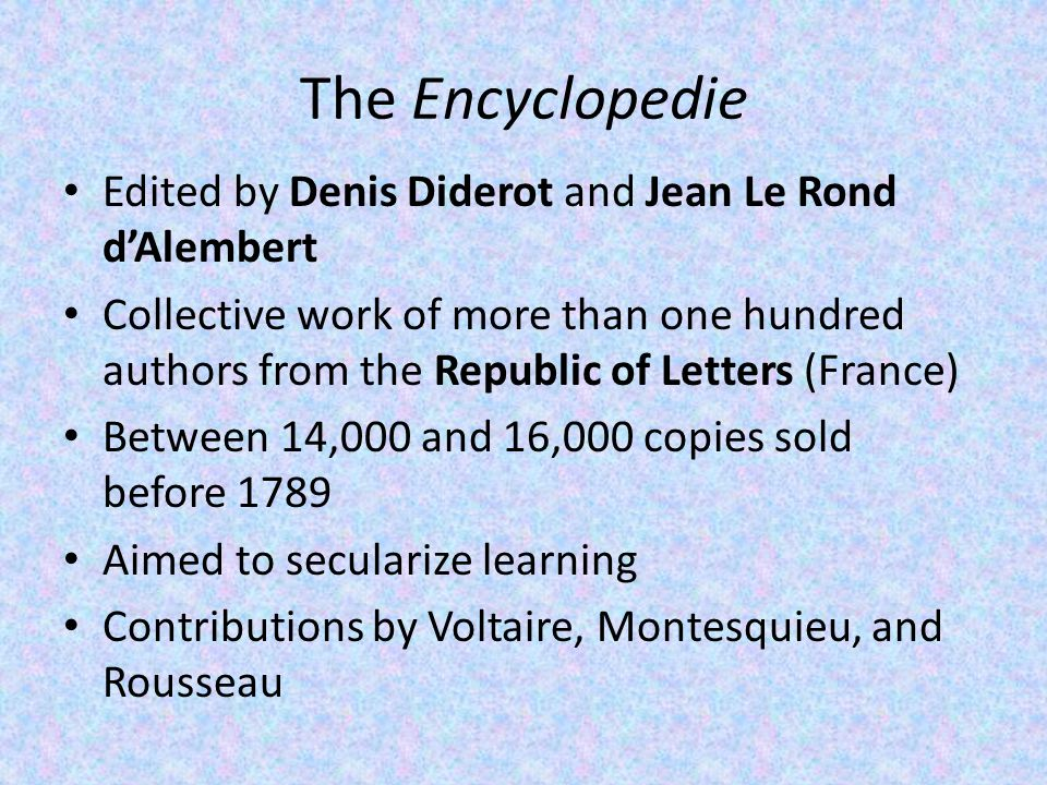 The Encyclopedie Edited by Denis Diderot and Jean Le Rond d'Alembert Collective work of more than one hundred authors from the Republic of Letters (France) Between 14,000 and 16,000 copies sold before 1789 Aimed to secularize learning Contributions by Voltaire, Montesquieu, and Rousseau