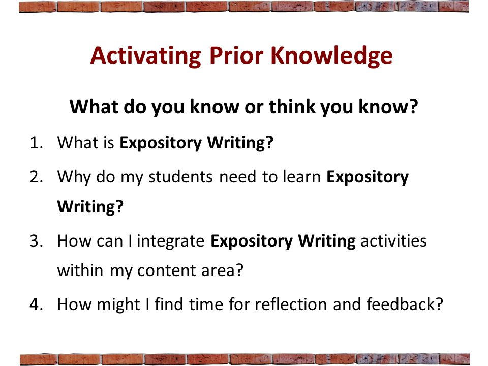 Activating Prior Knowledge What do you know or think you know? 1.What is Expository Writing? 2.Why do my students need to learn Expository Writing? 3.