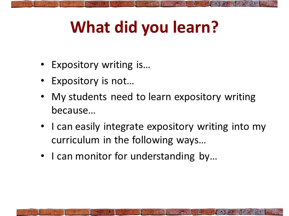 What did you learn? Expository writing is… Expository is not… My students need to learn expository writing because… I can easily integrate expository