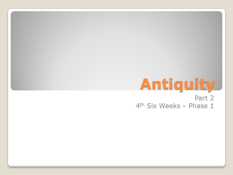 Antiquity Part 2 4 th Six Weeks – Phase 1