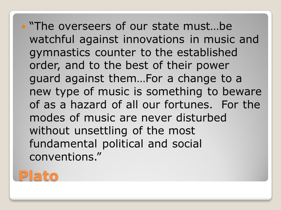 Plato The overseers of our state must…be watchful against innovations in music and gymnastics counter to the established order, and to the best of their power guard against them…For a change to a new type of music is something to beware of as a hazard of all our fortunes.