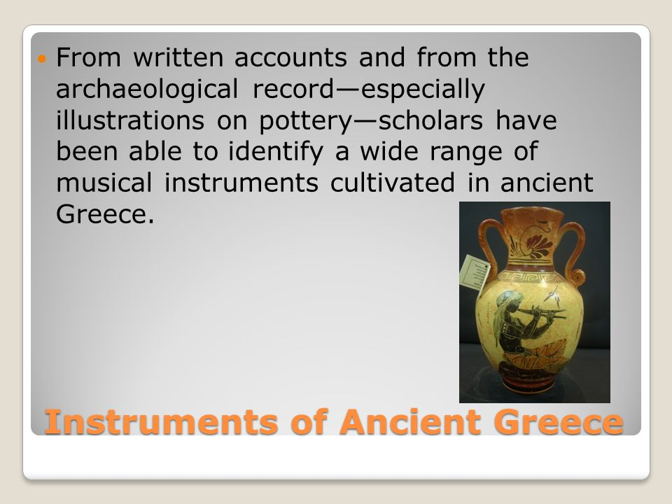Instruments of Ancient Greece From written accounts and from the archaeological record—especially illustrations on pottery—scholars have been able to identify a wide range of musical instruments cultivated in ancient Greece.