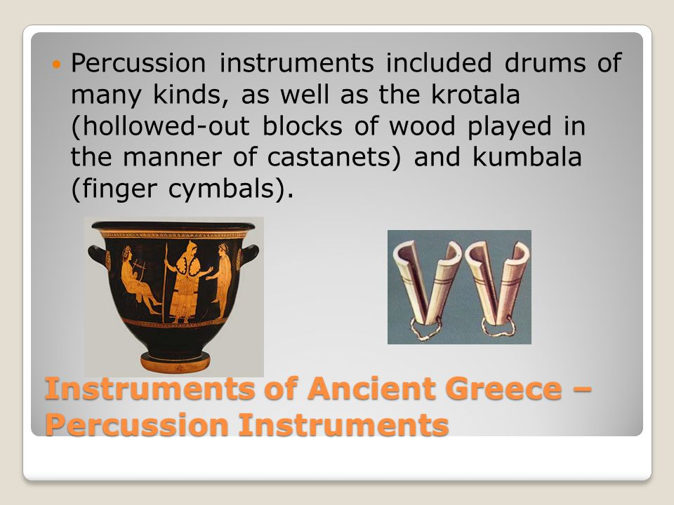 Instruments of Ancient Greece – Percussion Instruments Percussion instruments included drums of many kinds, as well as the krotala (hollowed-out blocks of wood played in the manner of castanets) and kumbala (finger cymbals).