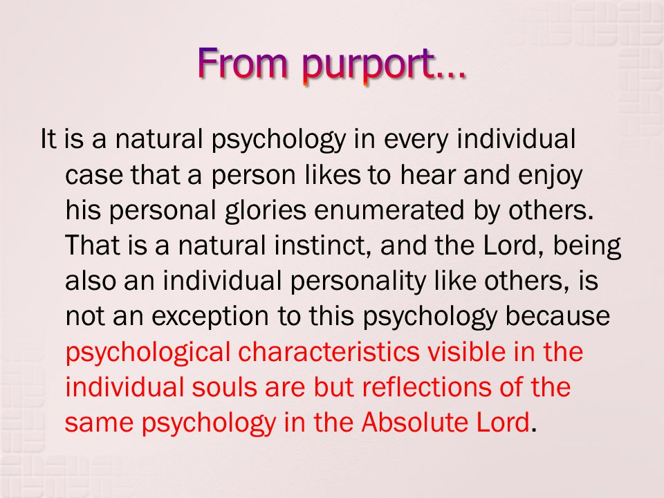 It is a natural psychology in every individual case that a person likes to hear and enjoy his personal glories enumerated by others.