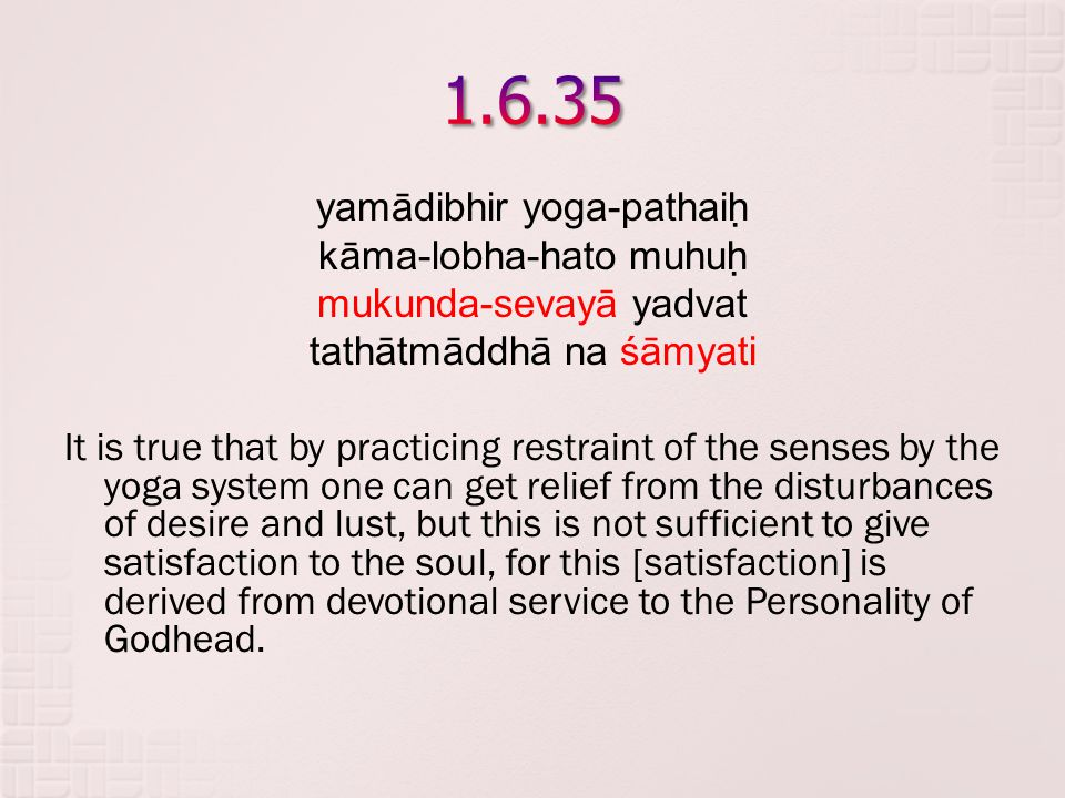 yamādibhir yoga-pathaih ̣ kāma-lobha-hato muhuh ̣ mukunda-sevayā yadvat tathātmāddhā na śāmyati It is true that by practicing restraint of the senses by the yoga system one can get relief from the disturbances of desire and lust, but this is not sufficient to give satisfaction to the soul, for this [satisfaction] is derived from devotional service to the Personality of Godhead.
