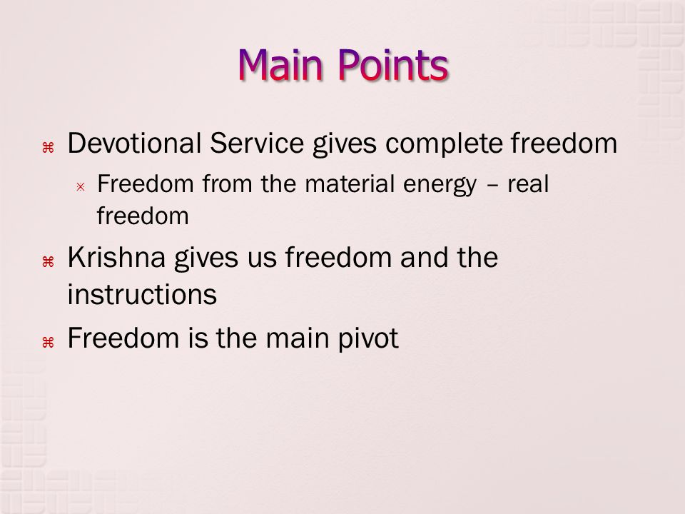  Devotional Service gives complete freedom  Freedom from the material energy – real freedom  Krishna gives us freedom and the instructions  Freedom is the main pivot