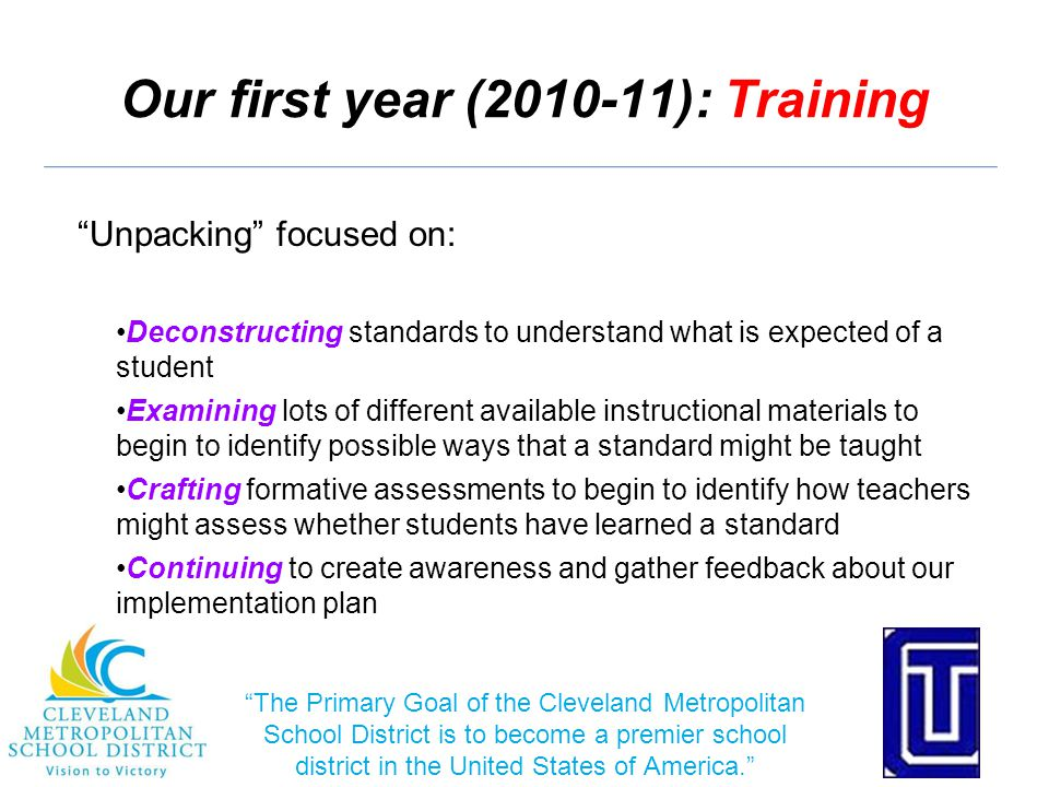 Our first year (2010-11): Training Unpacking focused on: Deconstructing standards to understand what is expected of a student Examining lots of different available instructional materials to begin to identify possible ways that a standard might be taught Crafting formative assessments to begin to identify how teachers might assess whether students have learned a standard Continuing to create awareness and gather feedback about our implementation plan The Primary Goal of the Cleveland Metropolitan School District is to become a premier school district in the United States of America.